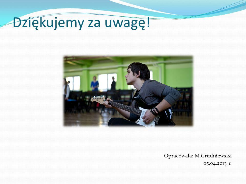 Dziękujemy za uwagę! Opracowała: M.Grudniewska 05.04.2013 r.