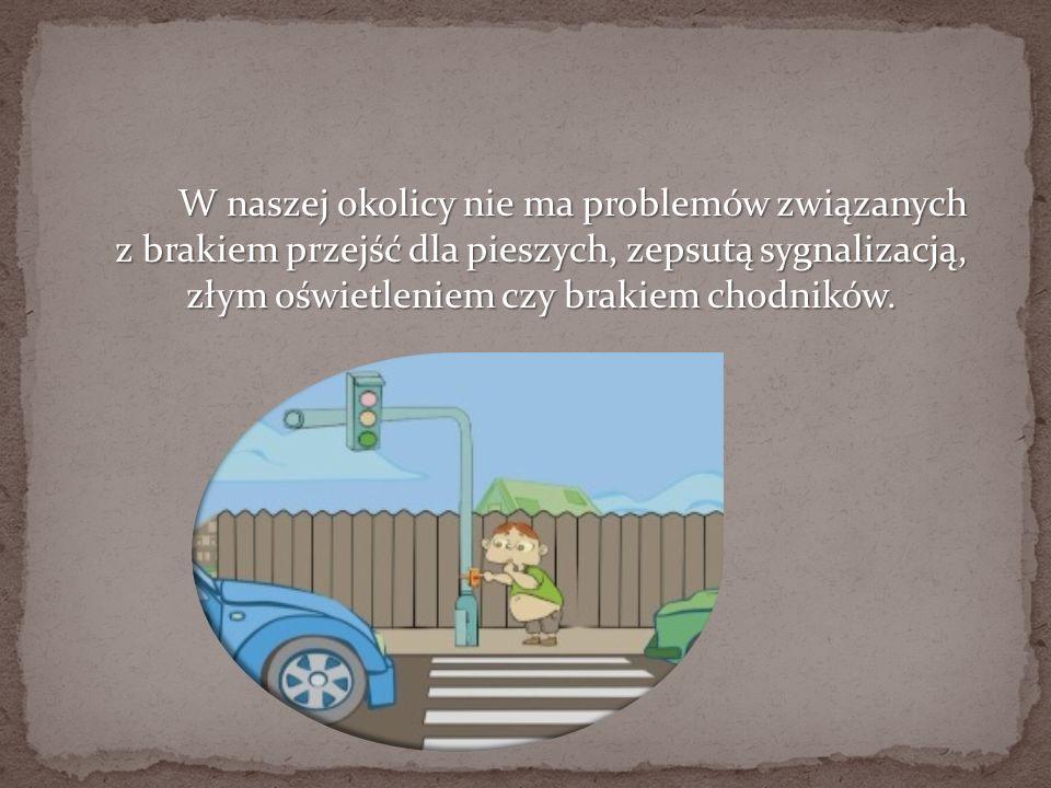 W naszej okolicy nie ma problemów związanych z brakiem przejść dla pieszych, zepsutą sygnalizacją, złym oświetleniem czy brakiem chodników.
