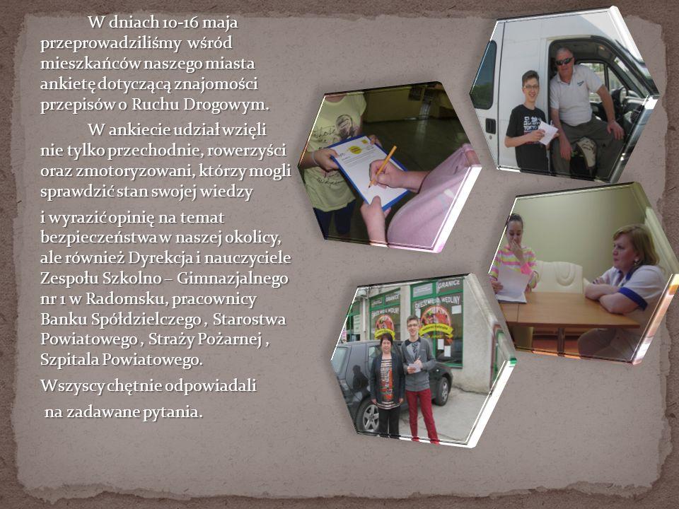 W dniach 10-16 maja przeprowadziliśmy wśród mieszkańców naszego miasta ankietę dotyczącą znajomości przepisów o Ruchu Drogowym.