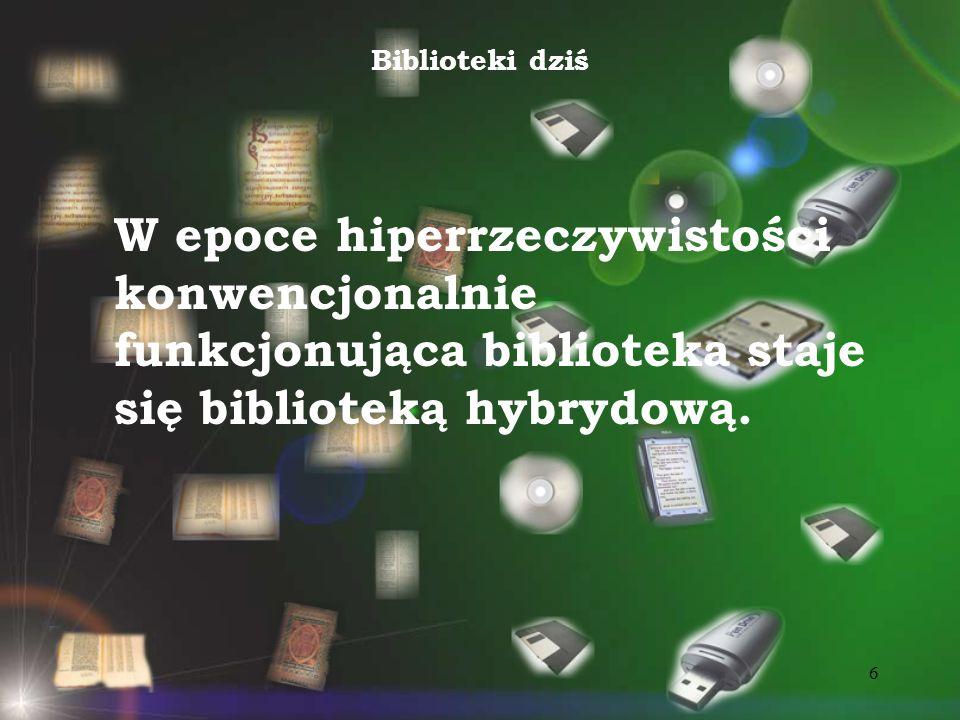 Biblioteki dziś W epoce hiperrzeczywistości konwencjonalnie funkcjonująca biblioteka staje się biblioteką hybrydową.