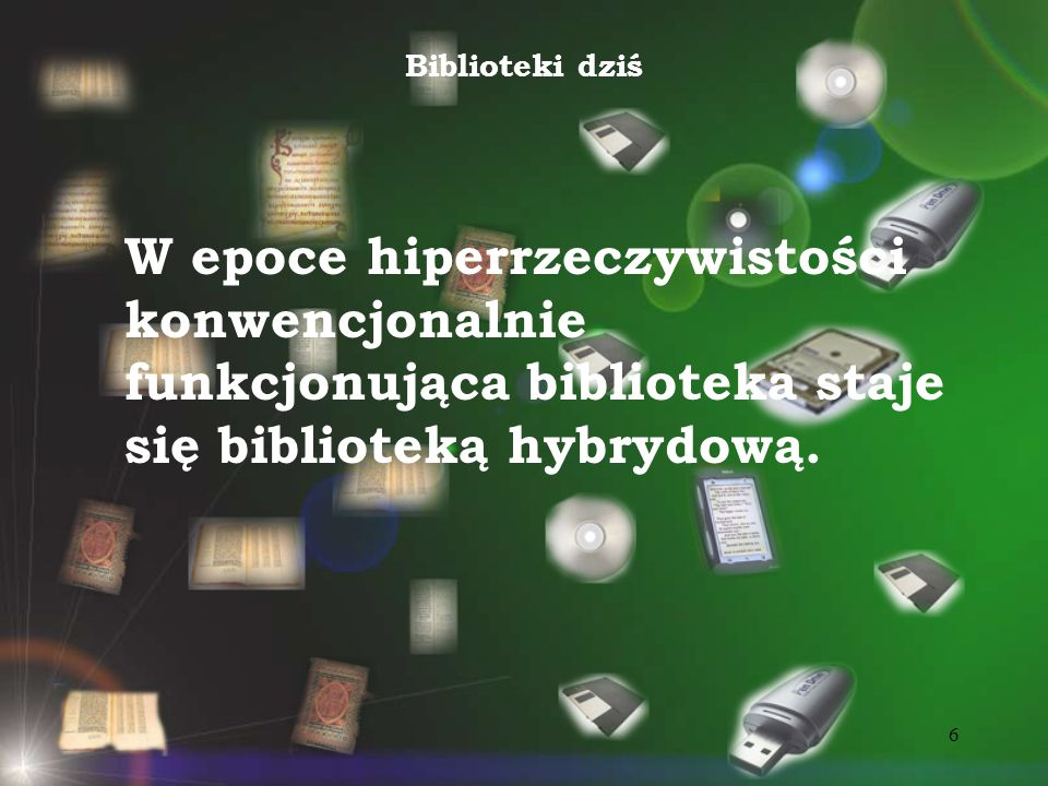 Biblioteki dziśW epoce hiperrzeczywistości konwencjonalnie funkcjonująca biblioteka staje się biblioteką hybrydową.
