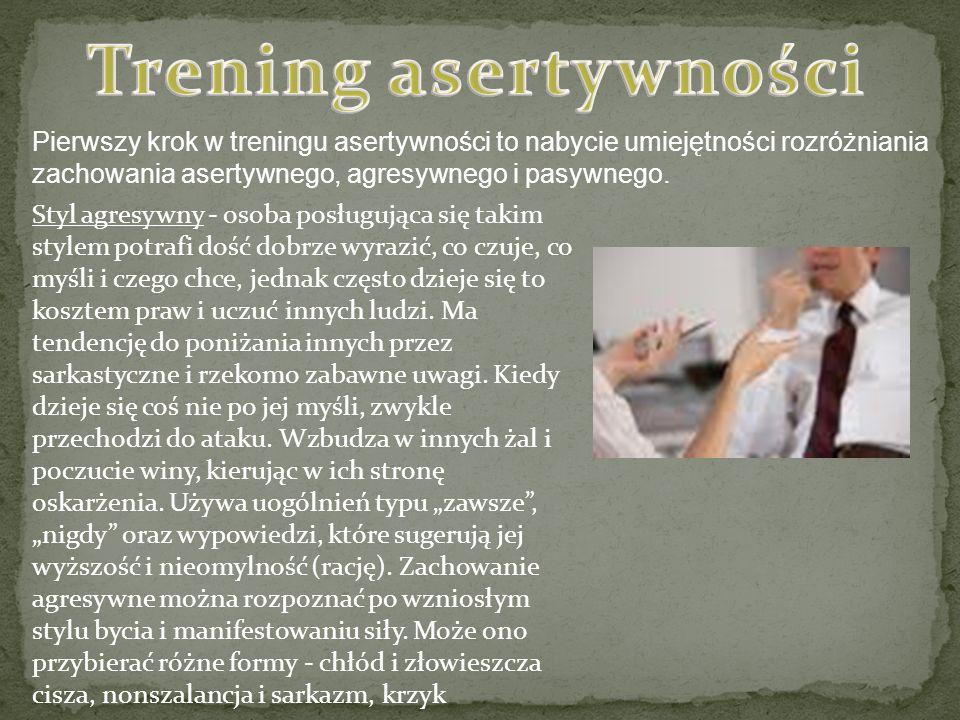 Trening asertywności Pierwszy krok w treningu asertywności to nabycie umiejętności rozróżniania zachowania asertywnego, agresywnego i pasywnego.
