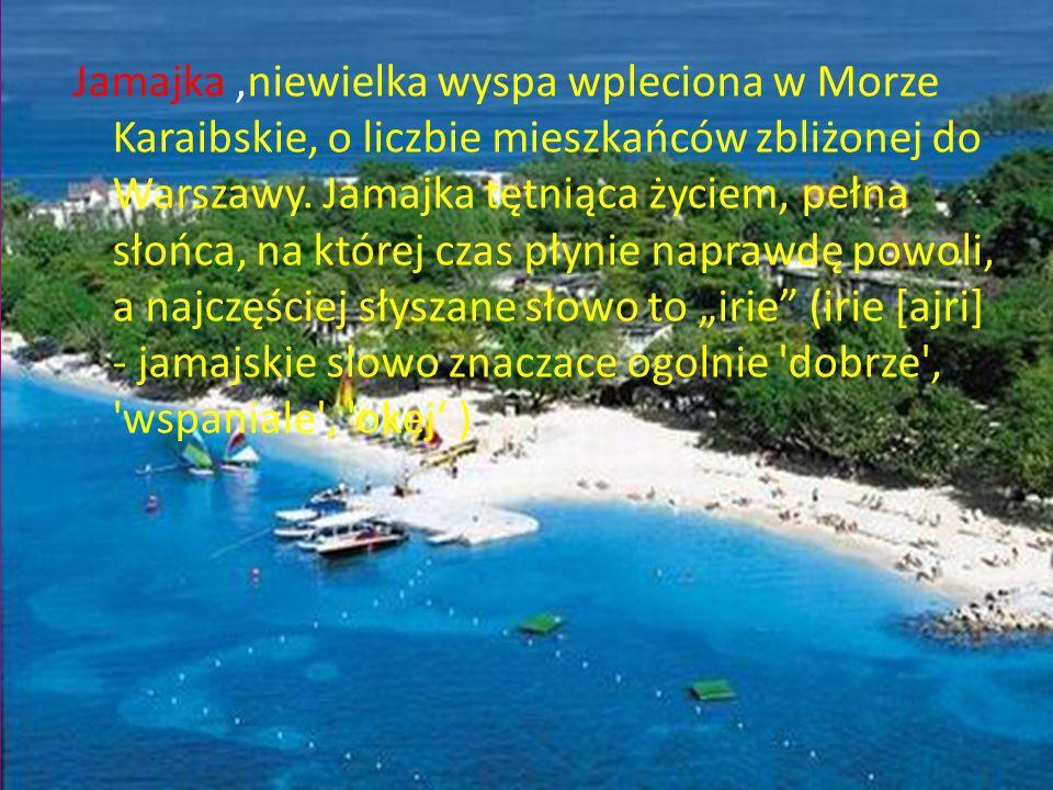 Jamajka ,niewielka wyspa wpleciona w Morze Karaibskie, o liczbie mieszkańców zbliżonej do Warszawy.
