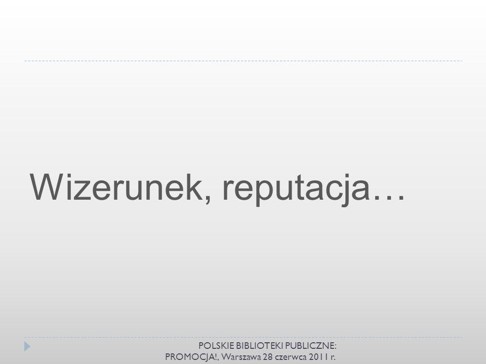 Wizerunek, reputacja… POLSKIE BIBLIOTEKI PUBLICZNE: PROMOCJA!, Warszawa 28 czerwca 2011 r.