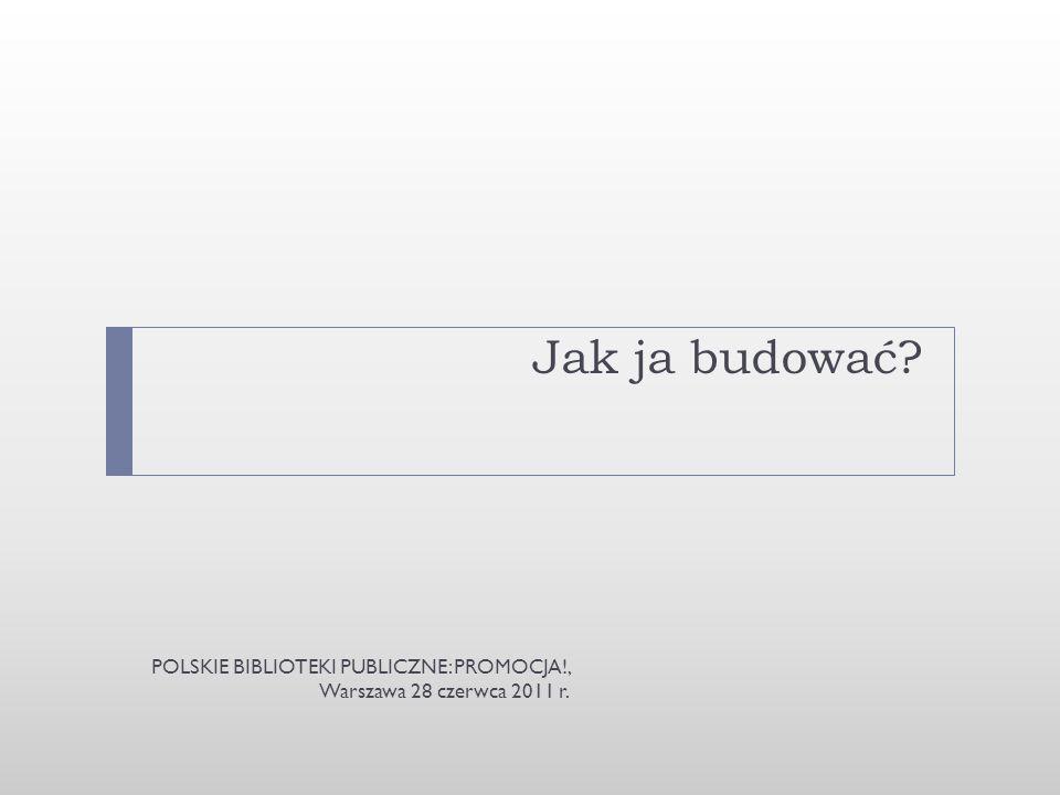 Jak ja budować POLSKIE BIBLIOTEKI PUBLICZNE: PROMOCJA!, Warszawa 28 czerwca 2011 r.
