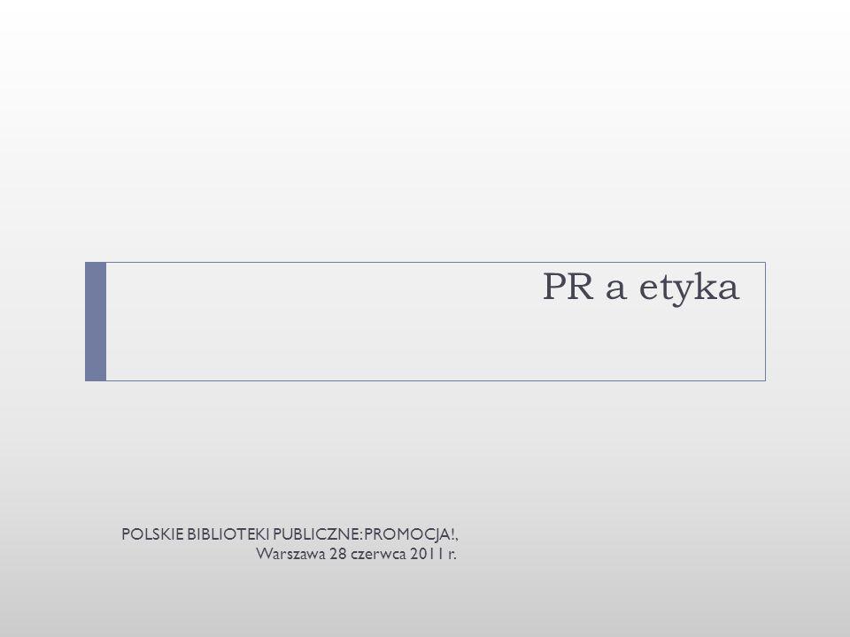 PR a etyka POLSKIE BIBLIOTEKI PUBLICZNE: PROMOCJA!, Warszawa 28 czerwca 2011 r.