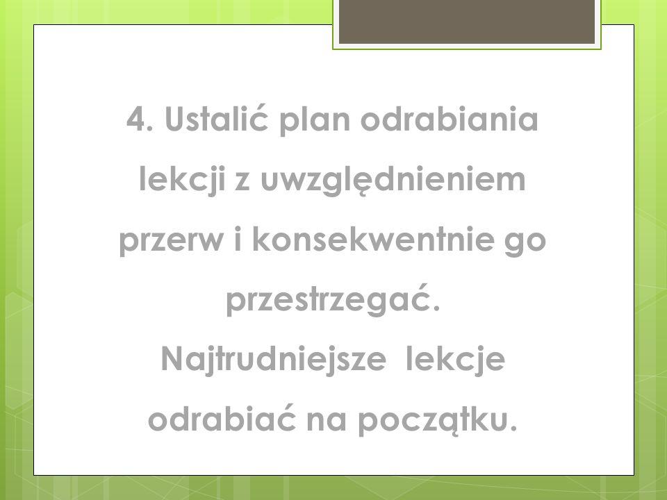 4. Ustalić plan odrabiania lekcji z uwzględnieniem przerw i konsekwentnie go przestrzegać.
