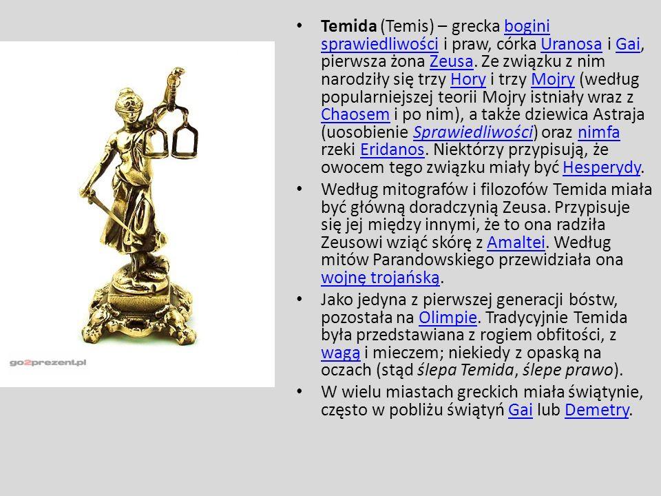 Temida (Temis) – grecka bogini sprawiedliwości i praw, córka Uranosa i Gai, pierwsza żona Zeusa. Ze związku z nim narodziły się trzy Hory i trzy Mojry (według popularniejszej teorii Mojry istniały wraz z Chaosem i po nim), a także dziewica Astraja (uosobienie Sprawiedliwości) oraz nimfa rzeki Eridanos. Niektórzy przypisują, że owocem tego związku miały być Hesperydy.