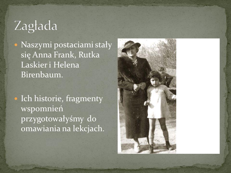 Zagłada Naszymi postaciami stały się Anna Frank, Rutka Laskier i Helena Birenbaum.