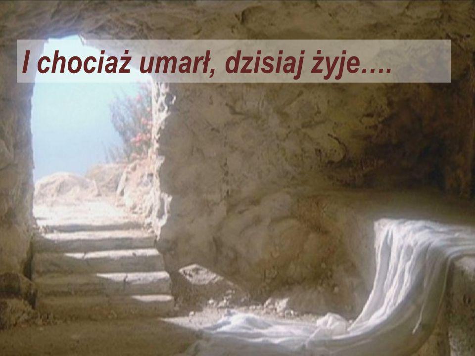 I chociaż umarł, dzisiaj żyje….