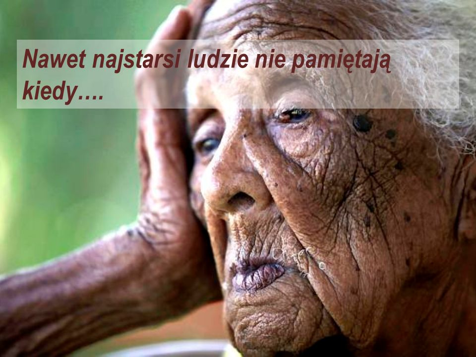 Nawet najstarsi ludzie nie pamiętają kiedy….