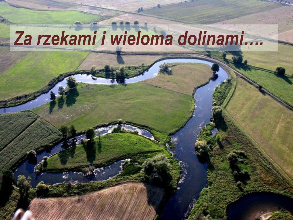 Za rzekami i wieloma dolinami….
