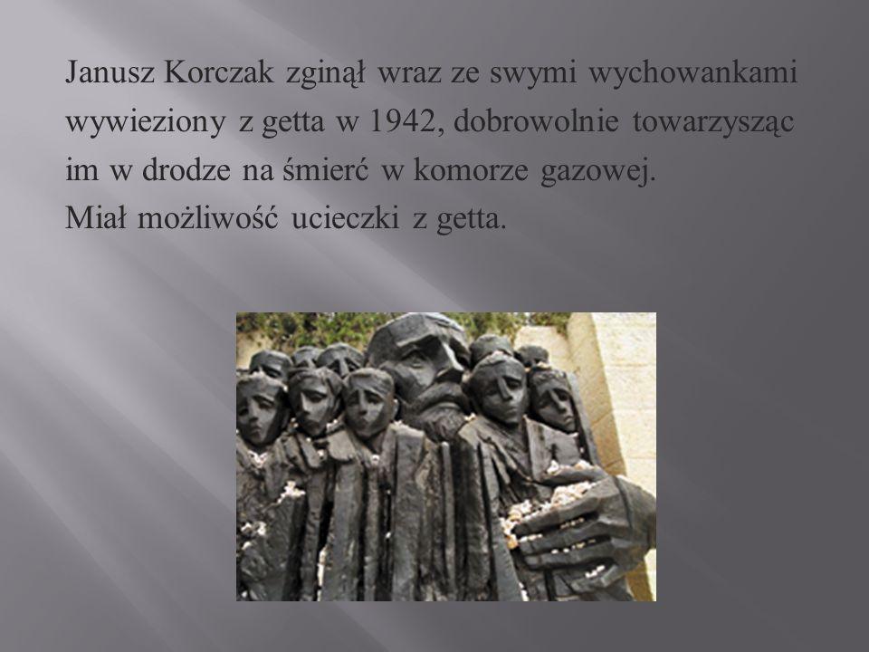 Janusz Korczak zginął wraz ze swymi wychowankami wywieziony z getta w 1942, dobrowolnie towarzysząc im w drodze na śmierć w komorze gazowej.