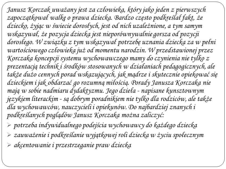 Janusz Korczak uważany jest za człowieka, który jako jeden z pierwszych zapoczątkował walkę o prawa dziecka. Bardzo często podkreślał fakt, że dziecko, żyjąc w świecie dorosłych, jest od nich uzależnione, a tym samym wskazywał, że pozycja dziecka jest nieporównywalnie gorsza od pozycji dorosłego. W związku z tym wskazywał potrzebę uznania dziecka za w pełni wartościowego człowieka już od momentu narodzin. W przedstawionej przez Korczaka koncepcji systemu wychowawczego mamy do czynienia nie tylko z prezentacją technik i środków stosowanych w działaniach pedagogicznych, ale także dużo cennych porad wskazujących, jak mądrze i skutecznie opiekować się dzieckiem i jak obdarzać go rozumną miłością. Porady Janusza Korczaka nie mają w sobie nadmiaru dydaktyzmu. Jego dzieła - napisane kunsztownym językiem literackim - są dobrym poradnikiem nie tylko dla rodziców, ale także dla wychowawców, nauczycieli i opiekunów. Do najbardziej znanych i podkreślanych poglądów Janusz Korczaka można zaliczyć: