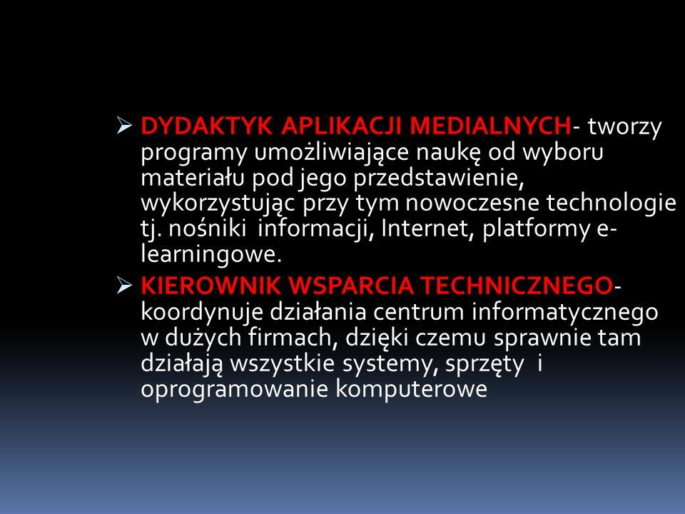 DYDAKTYK APLIKACJI MEDIALNYCH- tworzy programy umożliwiające naukę od wyboru materiału pod jego przedstawienie, wykorzystując przy tym nowoczesne technologie tj. nośniki informacji, Internet, platformy e- learningowe.
