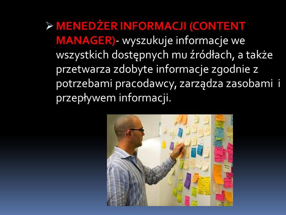 MENEDŻER INFORMACJI (CONTENT MANAGER)- wyszukuje informacje we wszystkich dostępnych mu źródłach, a także przetwarza zdobyte informacje zgodnie z potrzebami pracodawcy, zarządza zasobami i przepływem informacji.