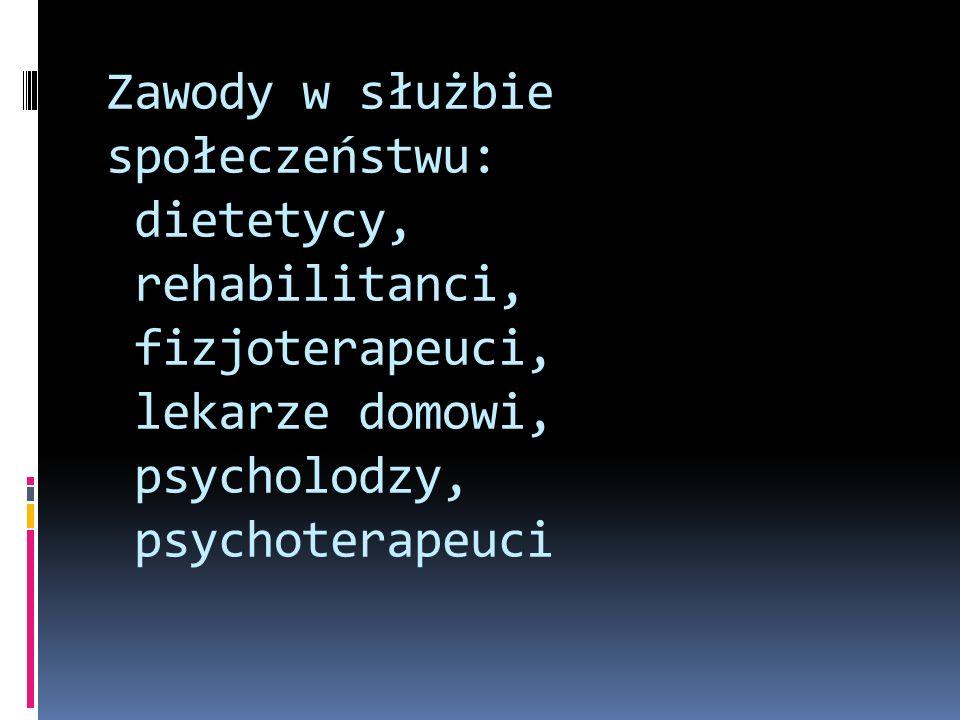 Zawody w służbie społeczeństwu: dietetycy, rehabilitanci, fizjoterapeuci, lekarze domowi, psycholodzy, psychoterapeuci