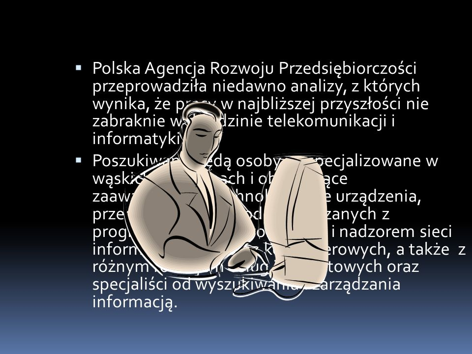 Polska Agencja Rozwoju Przedsiębiorczości przeprowadziła niedawno analizy, z których wynika, że pracy w najbliższej przyszłości nie zabraknie w dziedzinie telekomunikacji i informatyki.