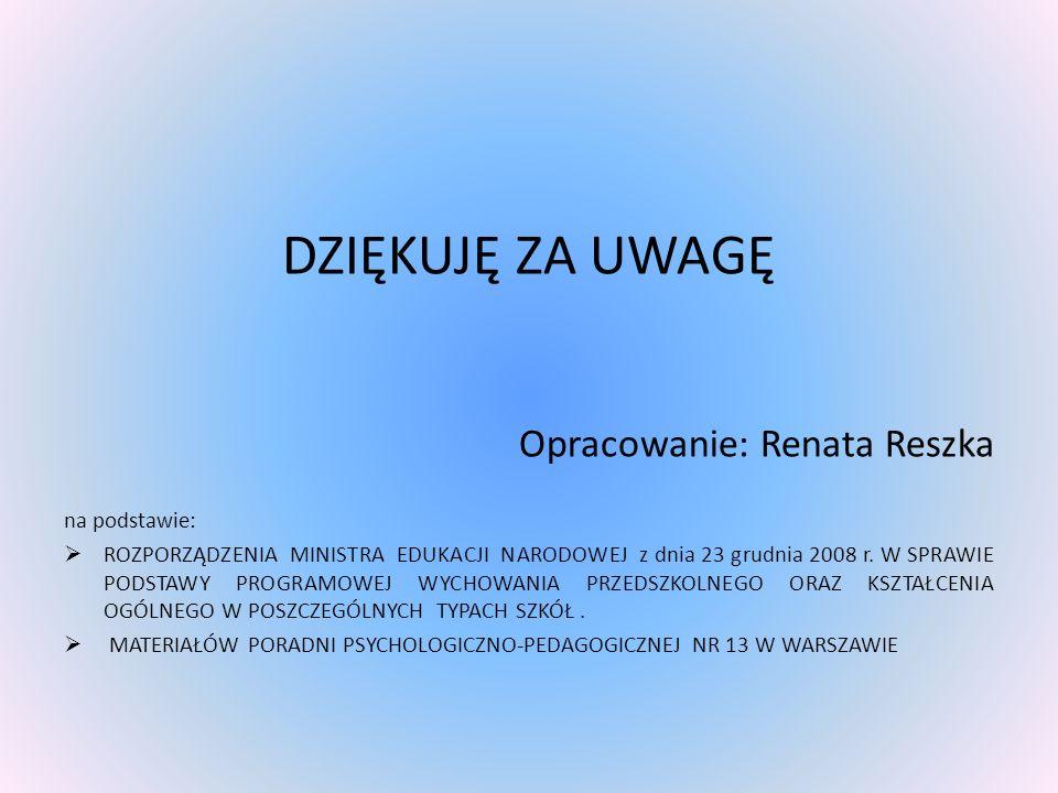 DZIĘKUJĘ ZA UWAGĘ Opracowanie: Renata Reszka na podstawie: