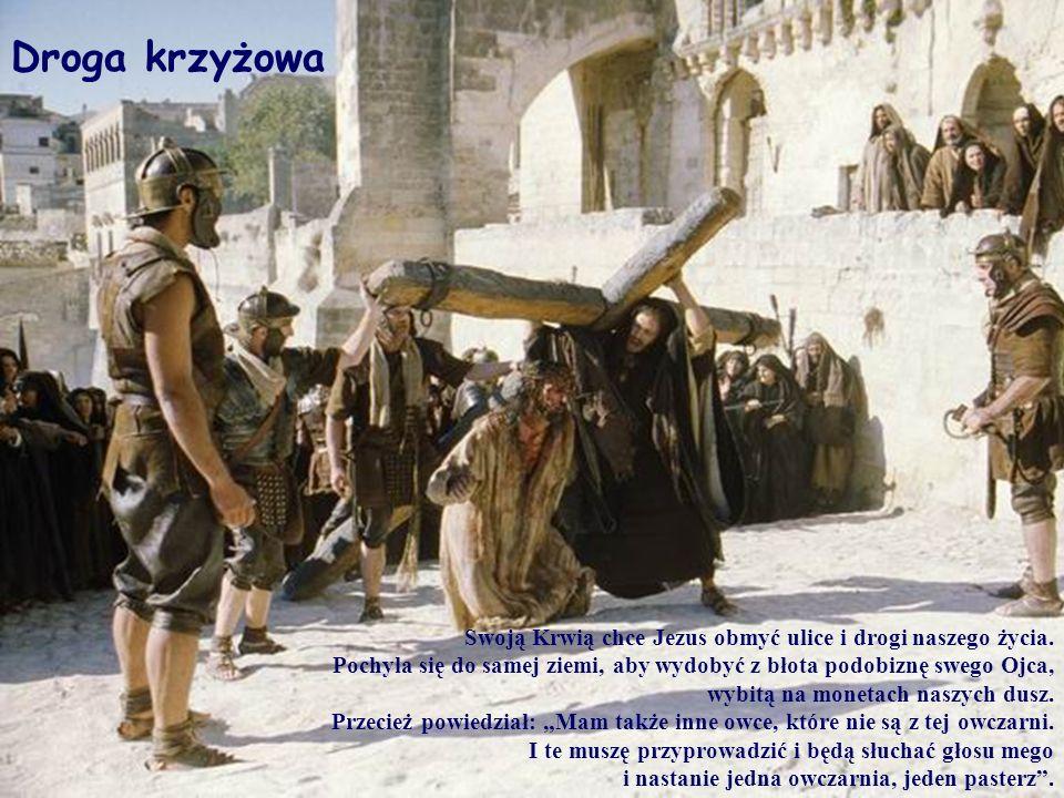 Droga krzyżowaSwoją Krwią chce Jezus obmyć ulice i drogi naszego życia. Pochyla się do samej ziemi, aby wydobyć z błota podobiznę swego Ojca,