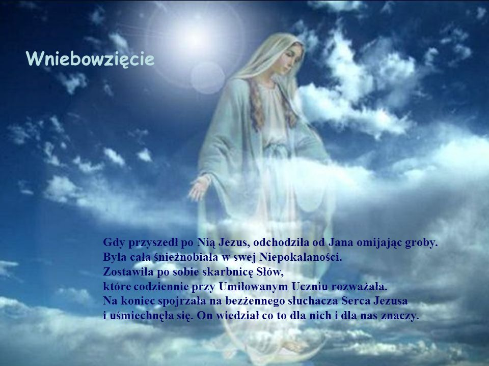 Wniebowzięcie Gdy przyszedł po Nią Jezus, odchodziła od Jana omijając groby. Była cała śnieżnobiała w swej Niepokalaności.