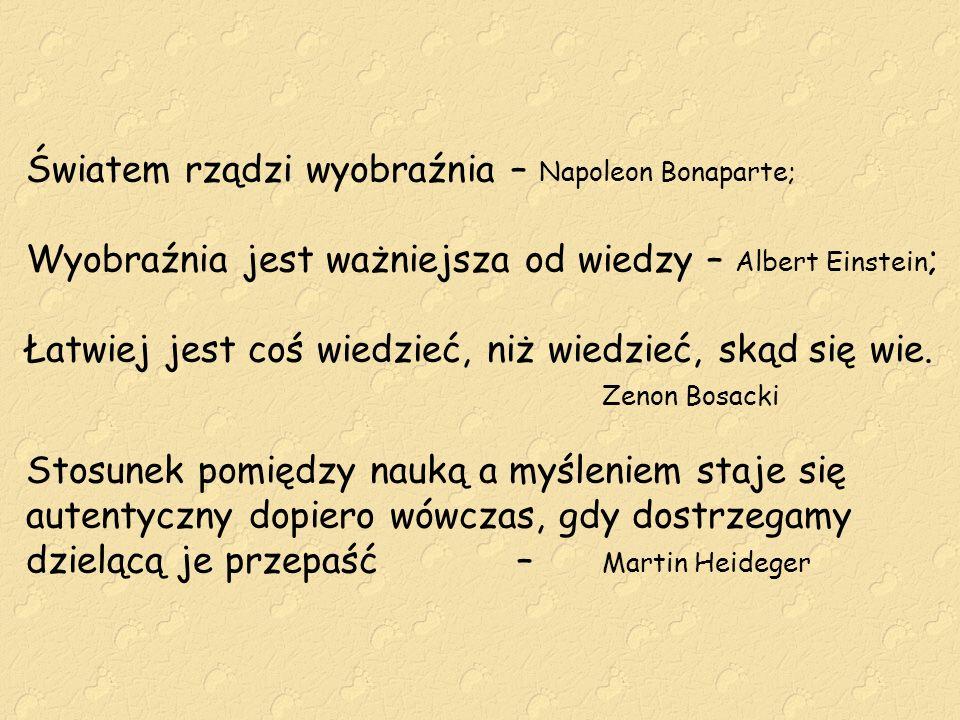Światem rządzi wyobraźnia – Napoleon Bonaparte; Wyobraźnia jest ważniejsza od wiedzy – Albert Einstein; Łatwiej jest coś wiedzieć, niż wiedzieć, skąd się wie.