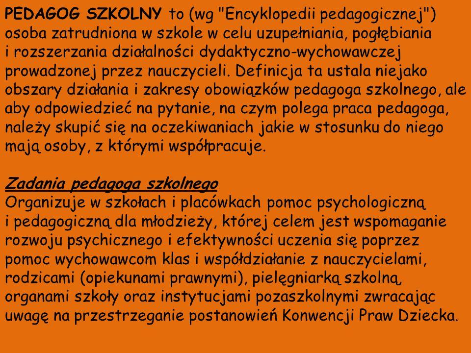 PEDAGOG SZKOLNY to (wg Encyklopedii pedagogicznej ) osoba zatrudniona w szkole w celu uzupełniania, pogłębiania