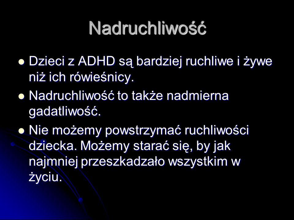 Nadruchliwość Dzieci z ADHD są bardziej ruchliwe i żywe niż ich rówieśnicy. Nadruchliwość to także nadmierna gadatliwość.