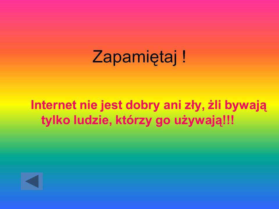 Zapamiętaj ! Internet nie jest dobry ani zły, żli bywają tylko ludzie, którzy go używają!!!