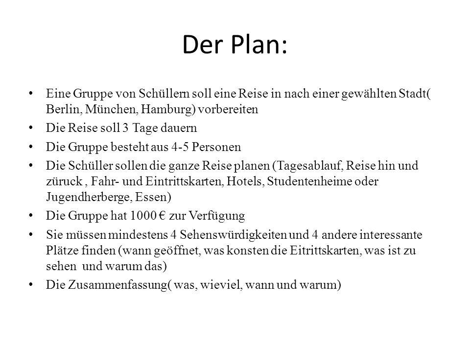 Der Plan:Eine Gruppe von Schüllern soll eine Reise in nach einer gewählten Stadt( Berlin, München, Hamburg) vorbereiten.