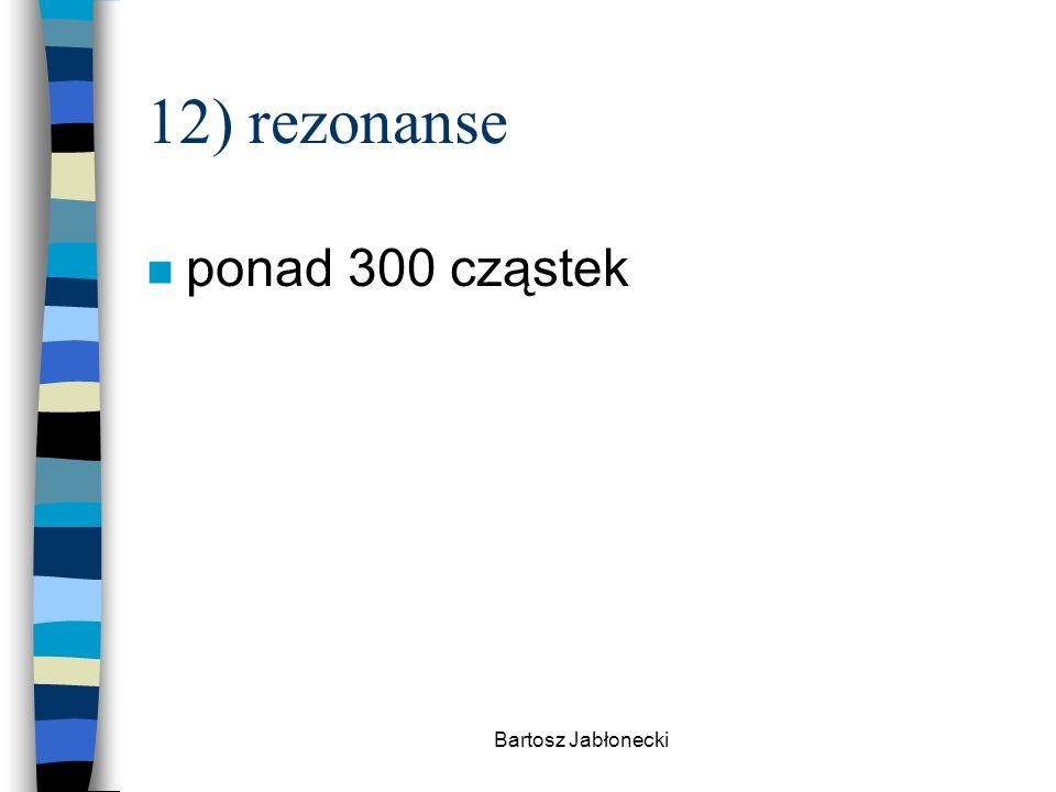 12) rezonanse ponad 300 cząstek Bartosz Jabłonecki