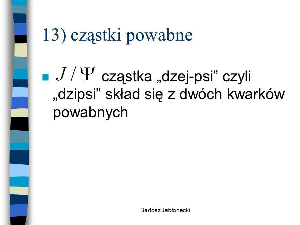 """13) cząstki powabne cząstka """"dzej-psi czyli """"dzipsi skład się z dwóch kwarków powabnych."""