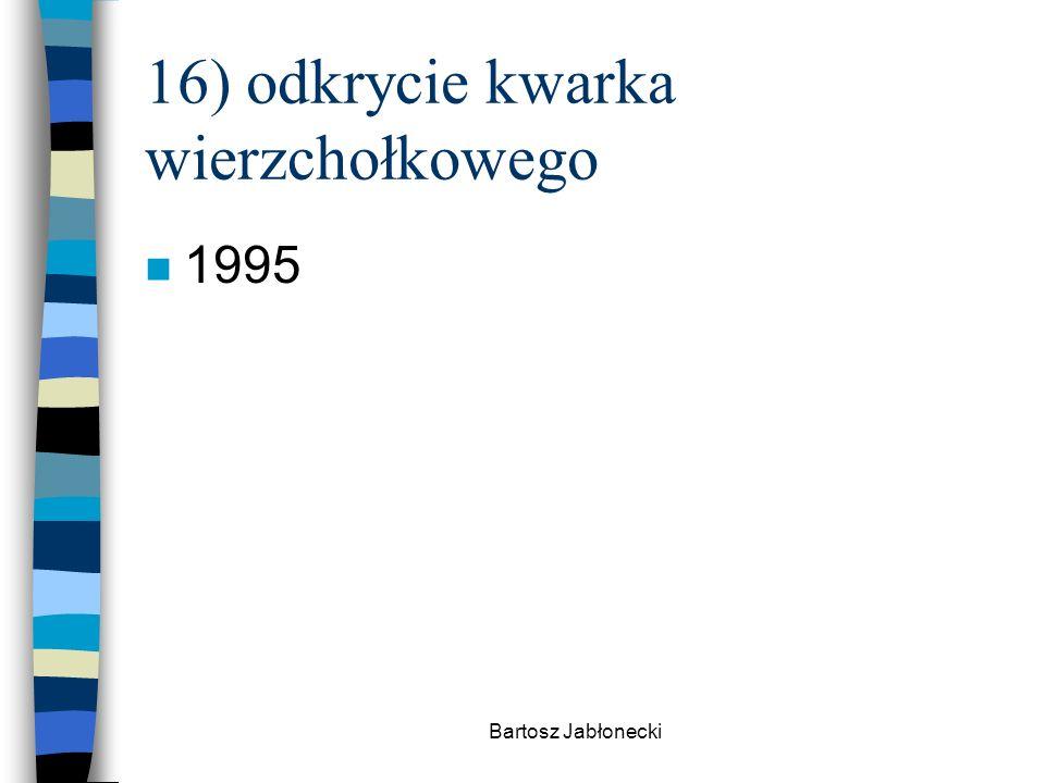 16) odkrycie kwarka wierzchołkowego