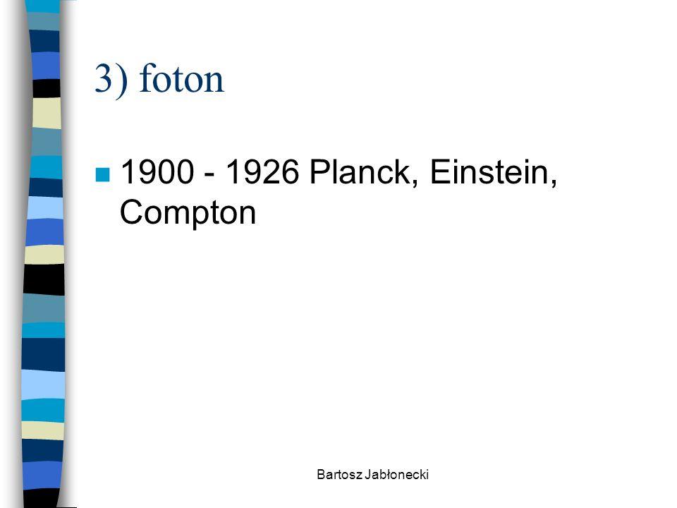 3) foton 1900 - 1926 Planck, Einstein, Compton Bartosz Jabłonecki