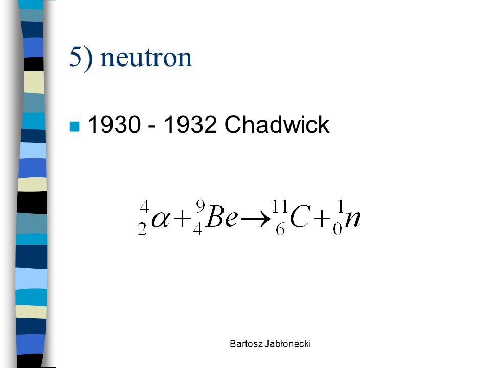 5) neutron 1930 - 1932 Chadwick Bartosz Jabłonecki