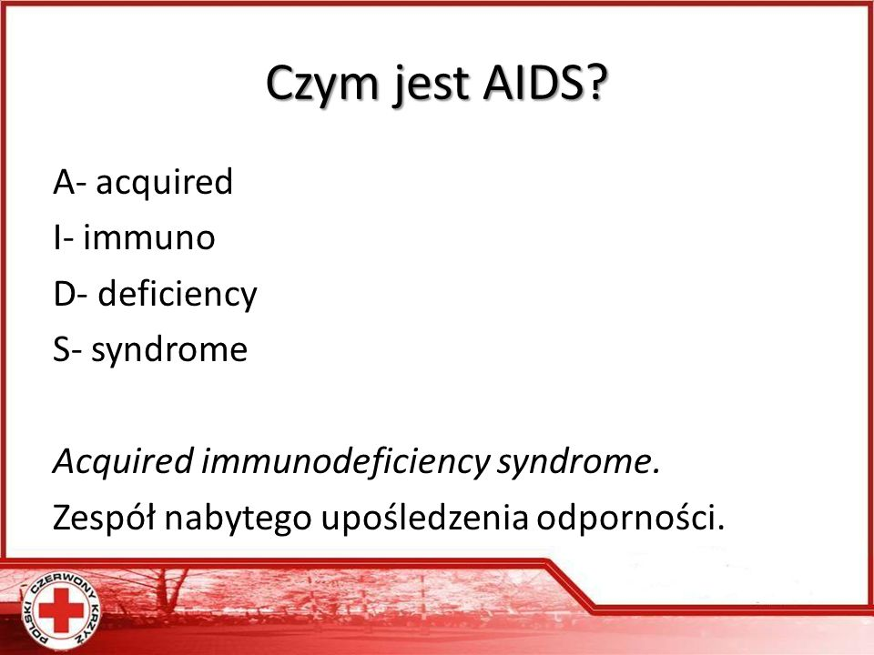 Czym jest AIDS. A- acquired I- immuno D- deficiency S- syndrome Acquired immunodeficiency syndrome.