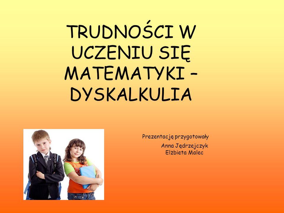 TRUDNOŚCI W UCZENIU SIĘ MATEMATYKI – DYSKALKULIA Prezentację przygotowały Anna Jędrzejczyk Elżbieta Malec
