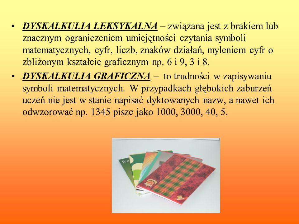 DYSKALKULIA LEKSYKALNA – związana jest z brakiem lub znacznym ograniczeniem umiejętności czytania symboli matematycznych, cyfr, liczb, znaków działań, myleniem cyfr o zbliżonym kształcie graficznym np. 6 i 9, 3 i 8.