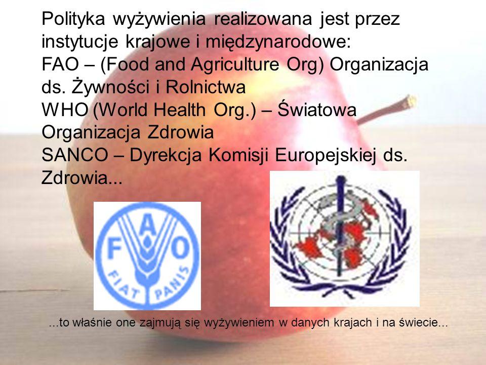Polityka wyżywienia realizowana jest przez instytucje krajowe i międzynarodowe: FAO – (Food and Agriculture Org) Organizacja ds. Żywności i Rolnictwa WHO (World Health Org.) – Światowa Organizacja Zdrowia SANCO – Dyrekcja Komisji Europejskiej ds. Zdrowia...