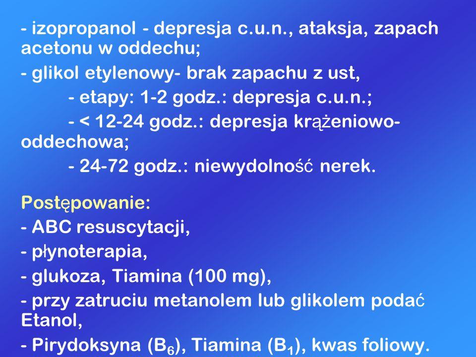 - izopropanol - depresja c.u.n., ataksja, zapach acetonu w oddechu;