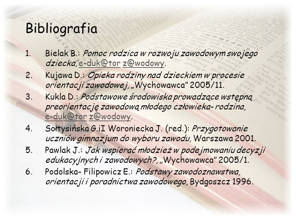 Bibliografia Bielak B.: Pomoc rodzica w rozwoju zawodowym swojego dziecka, e-duk@tor z@wodowy.