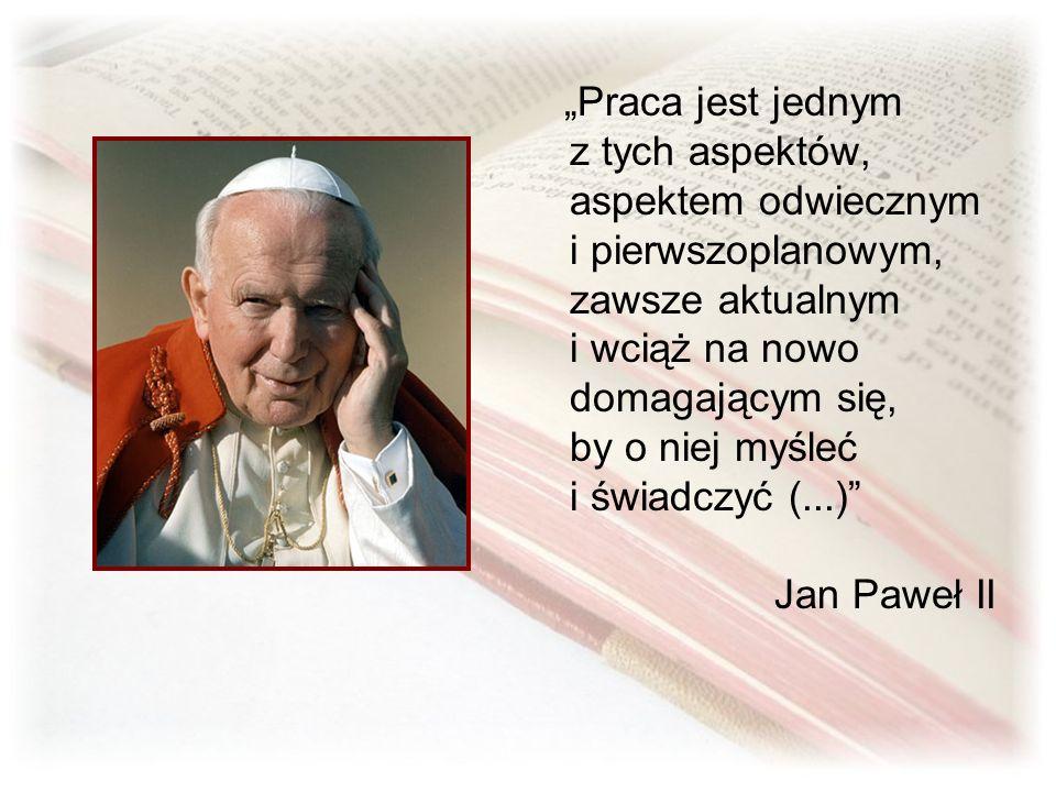 """""""Praca jest jednym z tych aspektów, aspektem odwiecznym i pierwszoplanowym, zawsze aktualnym i wciąż na nowo domagającym się, by o niej myśleć i świadczyć (...) Jan Paweł II"""