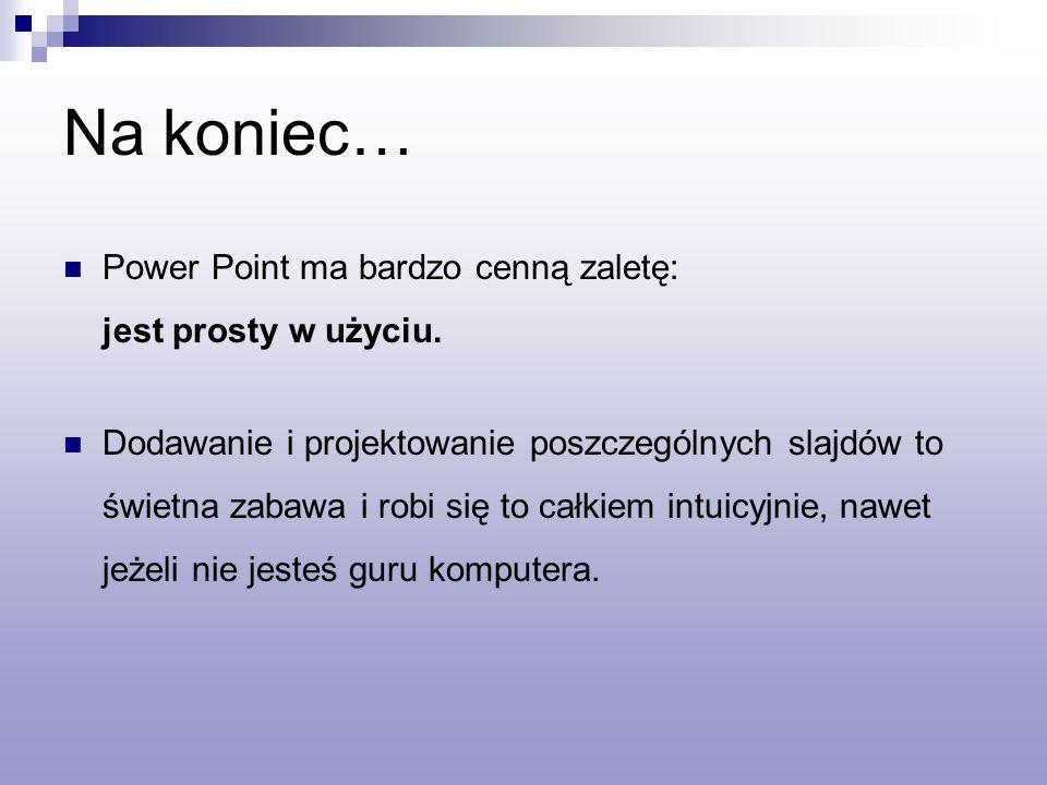 Na koniec… Power Point ma bardzo cenną zaletę: jest prosty w użyciu.