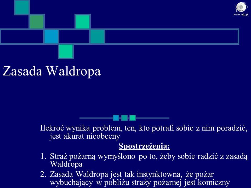 www.ulp.pl Zasada Waldropa. Ilekroć wynika problem, ten, kto potrafi sobie z nim poradzić, jest akurat nieobecny.