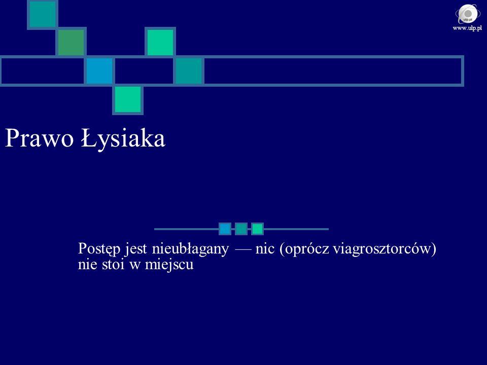 www.ulp.pl Prawo Łysiaka Postęp jest nieubłagany — nic (oprócz viagrosztorców) nie stoi w miejscu
