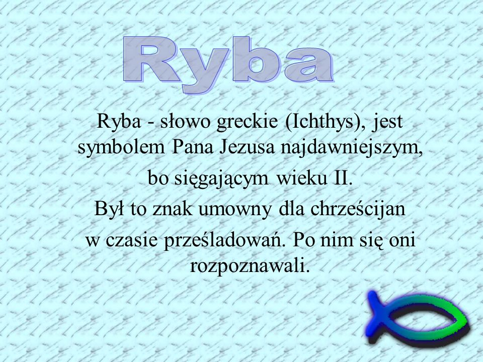 RybaRyba - słowo greckie (Ichthys), jest symbolem Pana Jezusa najdawniejszym, bo sięgającym wieku II.