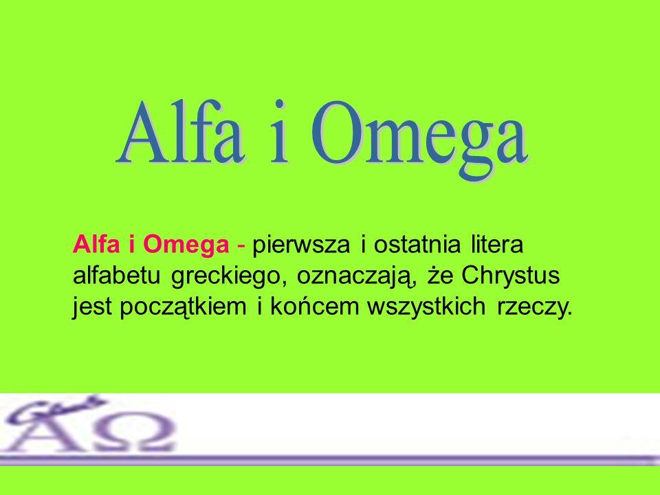 Alfa i Omega Alfa i Omega - pierwsza i ostatnia litera alfabetu greckiego, oznaczają, że Chrystus jest początkiem i końcem wszystkich rzeczy.
