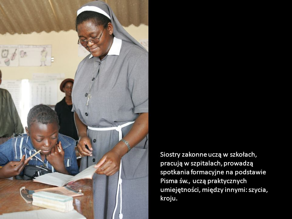 Siostry zakonne uczą w szkołach, pracują w szpitalach, prowadzą spotkania formacyjne na podstawie Pisma św., uczą praktycznych umiejętności, między innymi: szycia, kroju.