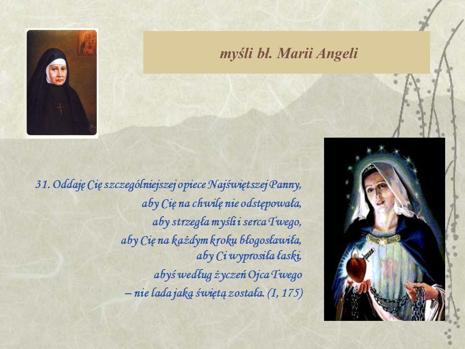 myśli bł. Marii Angeli 31. Oddaję Cię szczególniejszej opiece Najświętszej Panny, aby Cię na chwilę nie odstępowała,