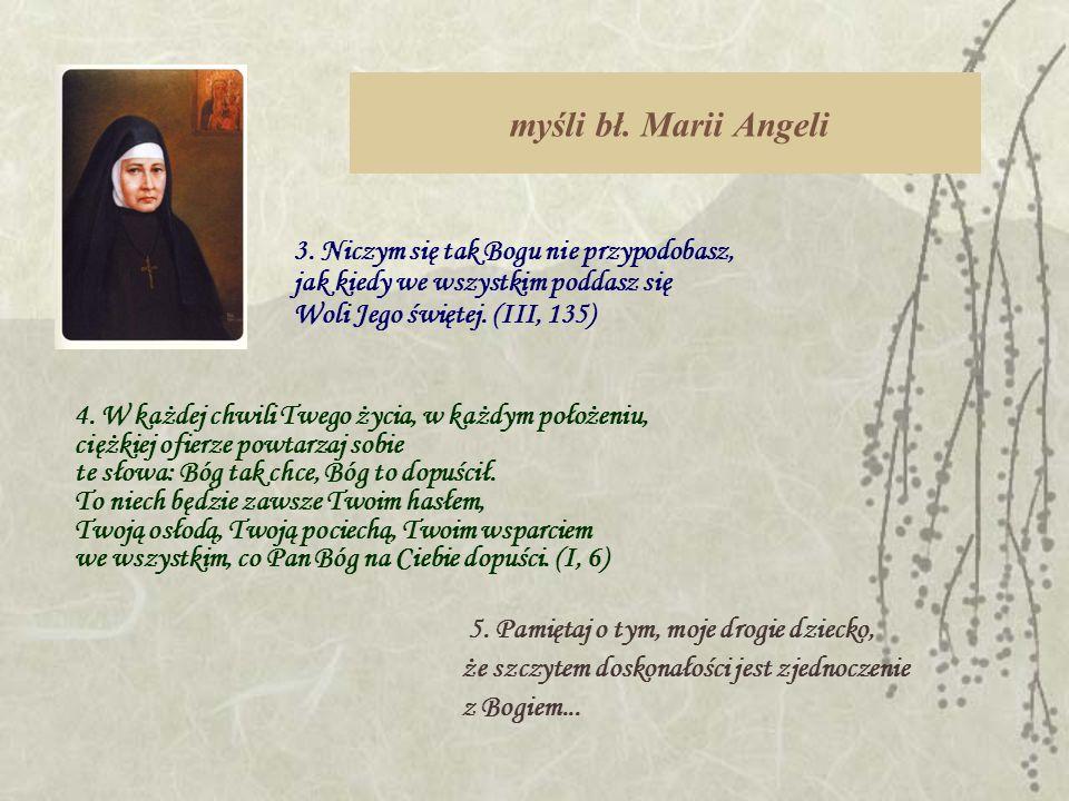 myśli bł. Marii Angeli 3. Niczym się tak Bogu nie przypodobasz, jak kiedy we wszystkim poddasz się Woli Jego świętej. (III, 135)